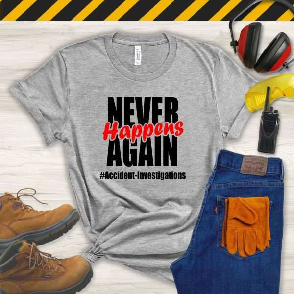 Gray tshirt that says Never Happens Again #accident Investigations