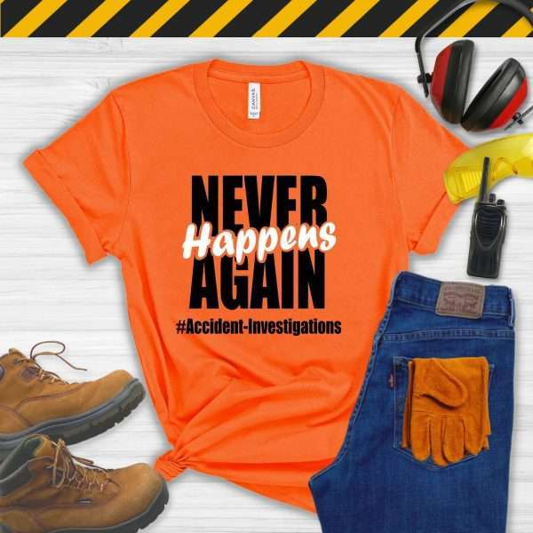 Orange tshirt that says Never Happens Again #accident Investigations
