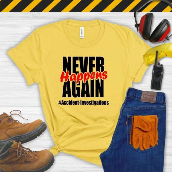 Yellow tshirt that says Never Happens Again #accident Investigations