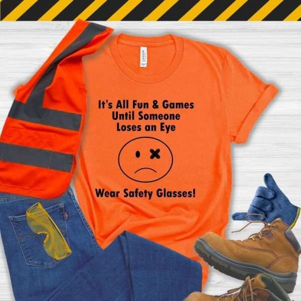 Orange tshirt that says it's all fun & games until someone loses an eye wear safety glasses