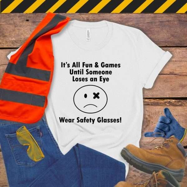 White tshirt that says it's all fun & games until someone loses an eye wear safety glasses