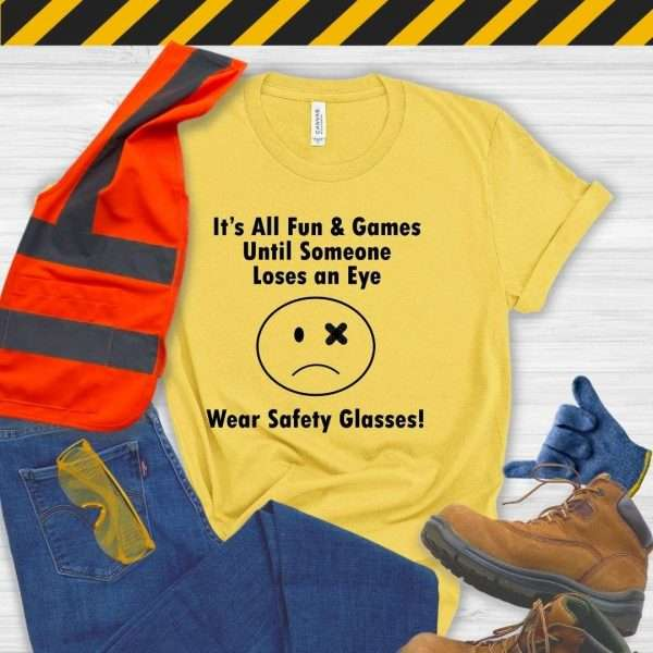 Yellow tshirt that says it's all fun & games until someone loses an eye wear safety glasses