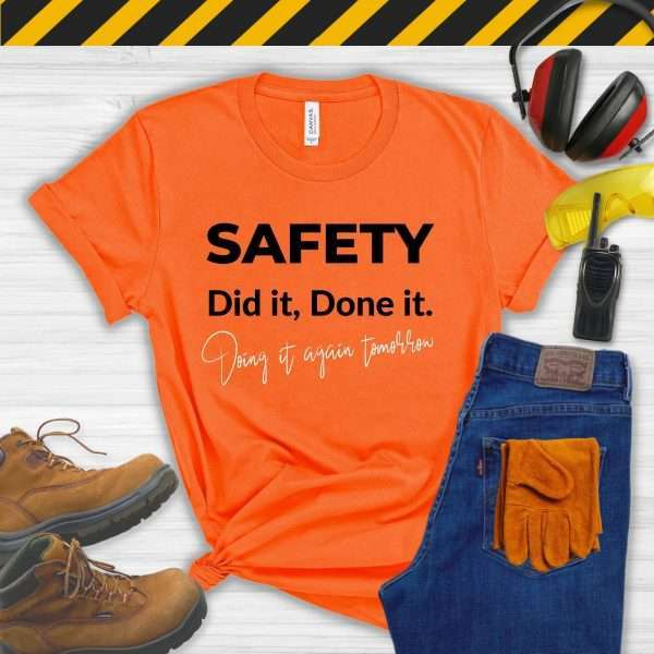 Orange tshirt that says Safety, Did It, Done It, Doing It Again Tomorrow