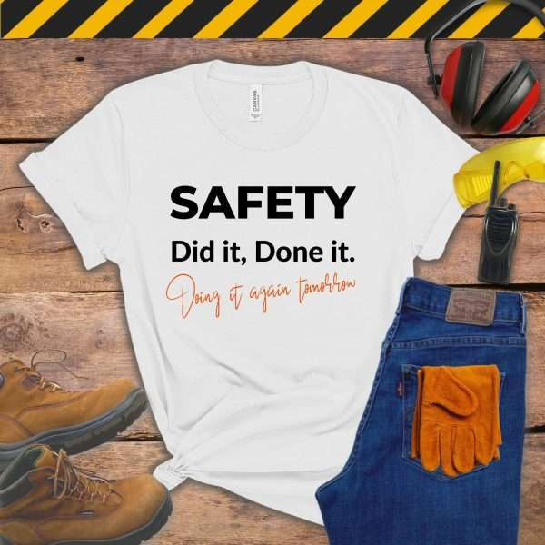 White tshirt that says Safety, Did It, Done It, Doing It Again Tomorrow
