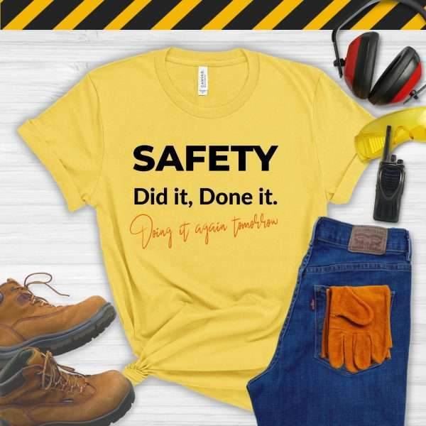 Yellow tshirt that says Safety, Did It, Done It, Doing It Again Tomorrow